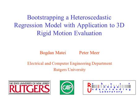 Bootstrapping a Heteroscedastic Regression Model with Application to 3D Rigid Motion Evaluation Bogdan Matei Peter Meer Electrical and Computer Engineering.