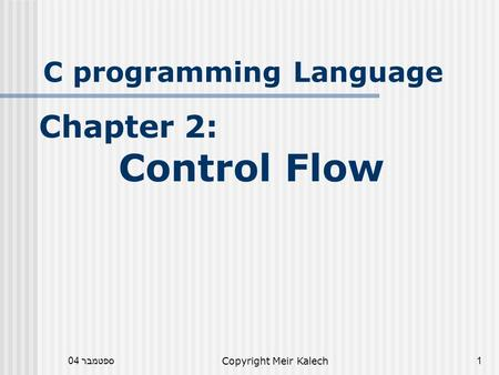 ספטמבר 04Copyright Meir Kalech1 C programming Language Chapter 2: Control Flow.