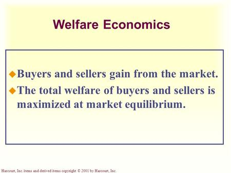 Harcourt, Inc. items and derived items copyright © 2001 by Harcourt, Inc. Welfare Economics u Buyers and sellers gain from the market. u The total welfare.