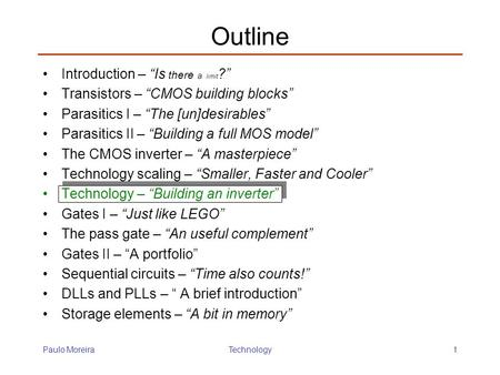 "Paulo MoreiraTechnology1 Outline Introduction – ""Is there a limit ?"" Transistors – ""CMOS building blocks"" Parasitics I – ""The [un]desirables"" Parasitics."