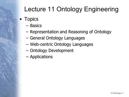 11 -1 Lecture 11 Ontology Engineering Topics –Basics –Representation and Reasoning of Ontology –General Ontology Languages –Web-centric Ontology Languages.