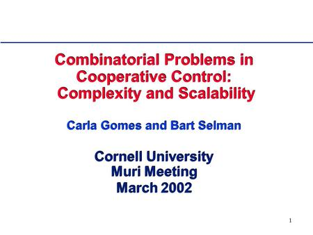 1 Combinatorial Problems in Cooperative Control: Complexity and Scalability Carla Gomes and Bart Selman Cornell University Muri Meeting March 2002.