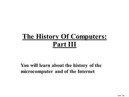 James Tam The History Of Computers: Part III You will learn about the history of the microcomputer and of the Internet.