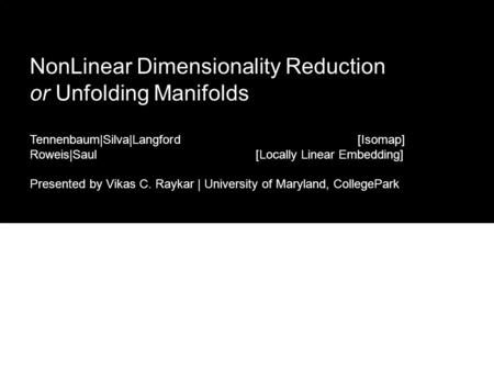 NonLinear Dimensionality Reduction or Unfolding Manifolds Tennenbaum|Silva|Langford [Isomap] Roweis|Saul [Locally Linear Embedding] Presented by Vikas.