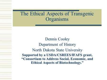 "The Ethical Aspects of Transgenic Organisms Dennis Cooley Department of History North Dakota State University Supported by a USDA/CSREES/IFAFS grant, ""Consortium."