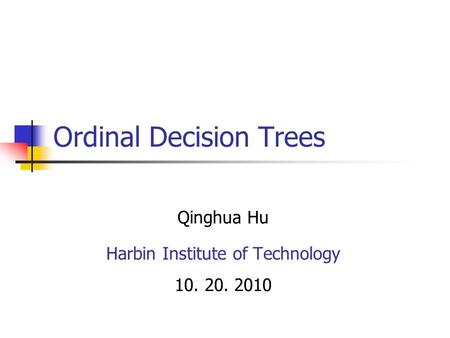 Ordinal Decision Trees Qinghua Hu Harbin Institute of Technology 10. 20. 2010.