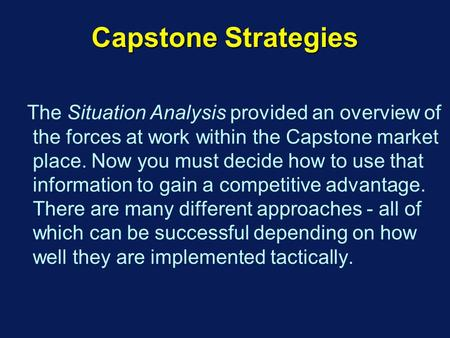 Capstone Strategies The Situation Analysis provided an overview of the forces at work within the Capstone market place. Now you must decide how to use.