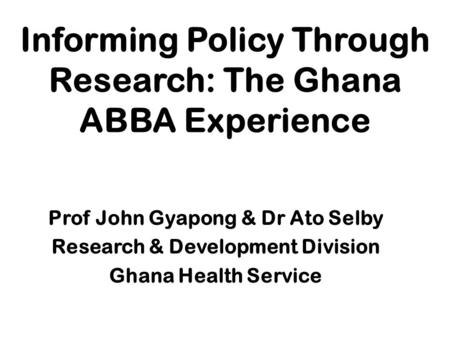 Informing Policy Through Research: The Ghana ABBA Experience Prof John Gyapong & Dr Ato Selby Research & Development Division Ghana Health Service.
