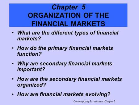 Contemporary Investments: Chapter 5 Chapter 5 ORGANIZATION OF THE FINANCIAL MARKETS What are the different types of financial markets? How do the primary.