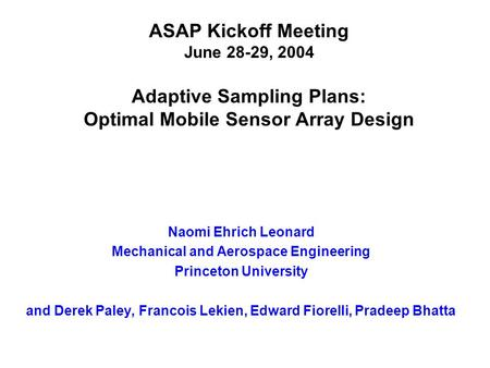 ASAP Kickoff Meeting June 28-29, 2004 Adaptive Sampling Plans: Optimal Mobile Sensor Array Design Naomi Ehrich Leonard Mechanical and Aerospace Engineering.