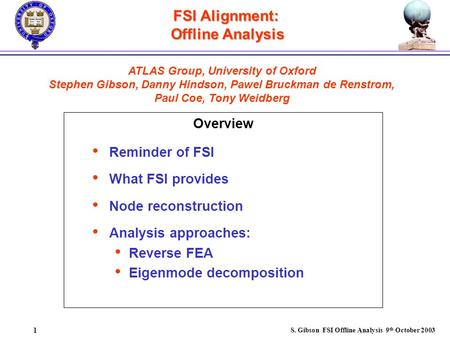 S. Gibson FSI Offline Analysis 9 th October 2003 1 FSI Alignment: Offline Analysis Overview ATLAS Group, University of Oxford Stephen Gibson, Danny Hindson,