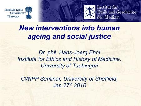 New interventions into human ageing and social justice Dr. phil. Hans-Joerg Ehni Institute for Ethics and History of Medicine, University of Tuebingen.