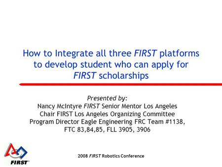 2008 FIRST Robotics Conference How to Integrate all three FIRST platforms to develop student who can apply for FIRST scholarships Presented by: Nancy McIntyre.