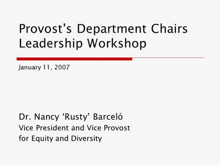 Provost's Department Chairs Leadership Workshop Dr. Nancy 'Rusty' Barceló Vice President and Vice Provost for Equity and Diversity January 11, 2007.