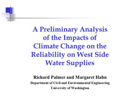 A Preliminary Analysis of the Impacts of Climate Change on the Reliability on West Side Water Supplies Richard Palmer and Margaret Hahn Department of Civil.