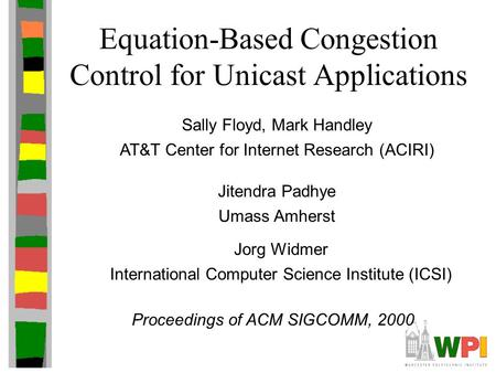 Equation-Based Congestion Control for Unicast Applications Sally Floyd, Mark Handley AT&T Center for Internet Research (ACIRI) Proceedings of ACM SIGCOMM,