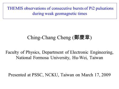 THEMIS observations of consecutive bursts of Pi2 pulsations during weak geomagnetic times Ching-Chang Cheng ( 鄭慶章 ) Faculty of Physics, Department of Electronic.
