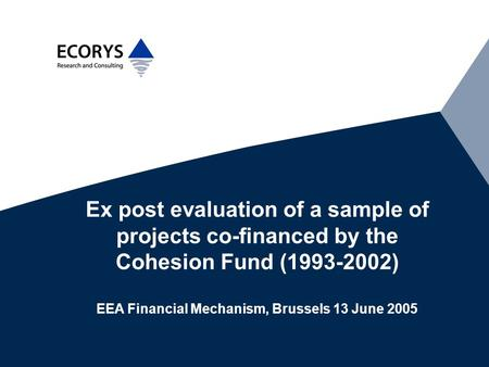 Ex post evaluation of a sample of projects co-financed by the Cohesion Fund (1993-2002) EEA Financial Mechanism, Brussels 13 June 2005.