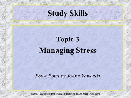 ©2003 Pearson Education, Inc., publishing as Longman Publishers. Study Skills Topic 3 Managing Stress PowerPoint by JoAnn Yaworski.