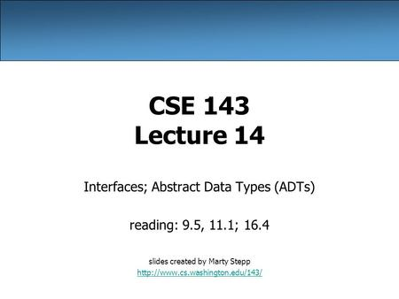 CSE 143 Lecture 14 Interfaces; Abstract Data Types (ADTs) reading: 9.5, 11.1; 16.4 slides created by Marty Stepp