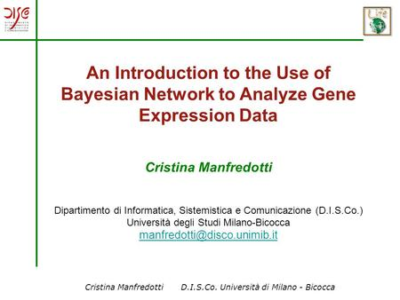 Cristina Manfredotti D.I.S.Co. Università di Milano - Bicocca An Introduction to the Use of Bayesian Network to Analyze Gene Expression Data Cristina Manfredotti.
