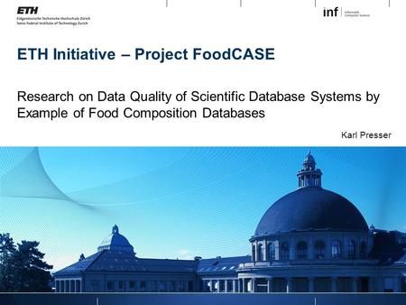 ETH Initiative – Project FoodCASE Research on Data Quality of Scientific Database Systems by Example of Food Composition Databases Karl Presser.