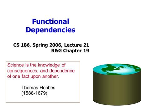 Functional Dependencies CS 186, Spring 2006, Lecture 21 R&G Chapter 19 Science is the knowledge of consequences, and dependence of one fact upon another.