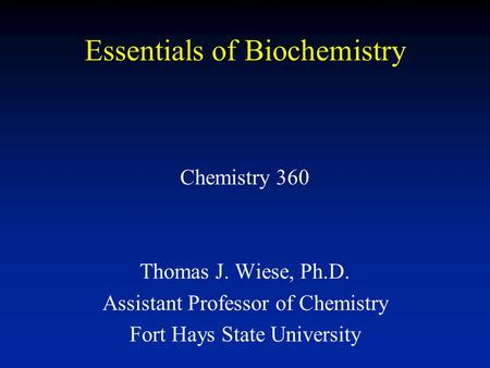 Essentials of Biochemistry Chemistry 360 Thomas J. Wiese, Ph.D. Assistant Professor of Chemistry Fort Hays State University.