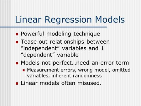 "Linear Regression Models Powerful modeling technique Tease out relationships between ""independent"" variables and 1 ""dependent"" variable Models not perfect…need."