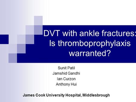 DVT with ankle fractures: Is thromboprophylaxis warranted? Sunit Patil Jamshid Gandhi Ian Curzon Anthony Hui James Cook University Hospital, Middlesbrough.