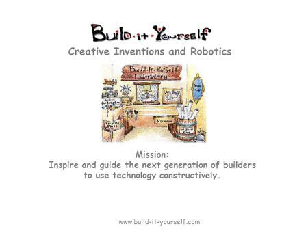 Mission: Inspire and guide the next generation of builders to use technology constructively. Creative Inventions and Robotics www.build-it-yourself.com.