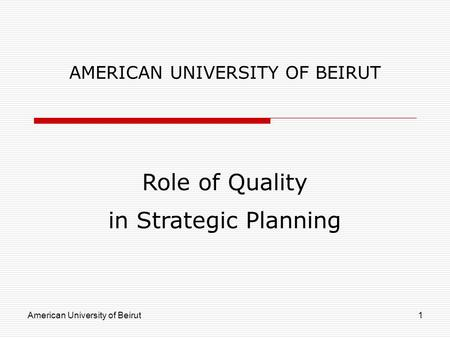 American University of Beirut1 AMERICAN UNIVERSITY OF BEIRUT Role of Quality in Strategic Planning.