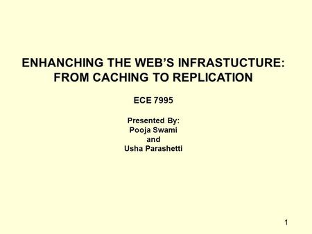 1 ENHANCHING THE WEB'S INFRASTUCTURE: FROM CACHING TO REPLICATION ECE 7995 Presented By: Pooja Swami and Usha Parashetti.