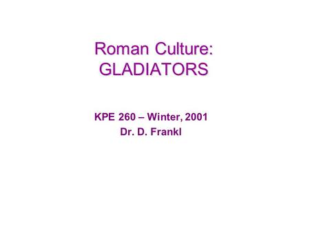 Roman Culture: GLADIATORS KPE 260 – Winter, 2001 Dr. D. Frankl.