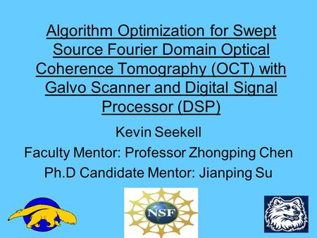 Algorithm Optimization for Swept Source Fourier Domain Optical Coherence Tomography (OCT) with Galvo Scanner and Digital Signal Processor (DSP) Kevin Seekell.