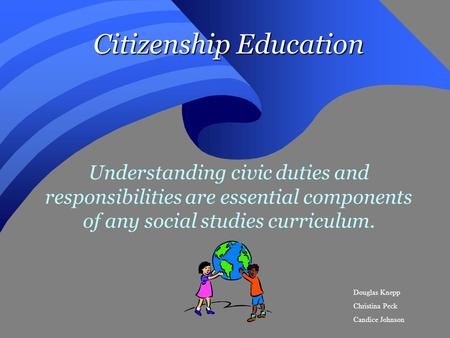 Citizenship Education Understanding civic duties and responsibilities are essential components of any social studies curriculum. Douglas Knepp Christina.