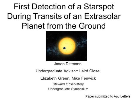 First Detection of a Starspot During Transits of an Extrasolar Planet from the Ground Steward Observatory Undergraduate Symposium Jason Dittmann Undergraduate.