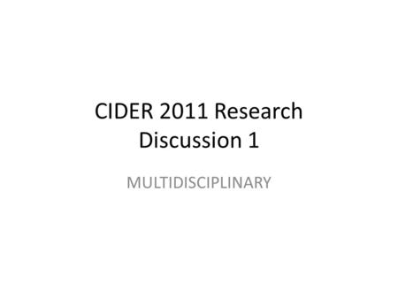 CIDER 2011 Research Discussion 1 MULTIDISCIPLINARY.