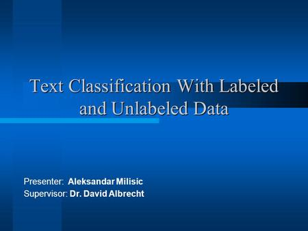 Text Classification With Labeled and Unlabeled Data Presenter: Aleksandar Milisic Supervisor: Dr. David Albrecht.