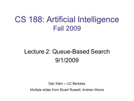 CS 188: Artificial Intelligence Fall 2009 Lecture 2: Queue-Based Search 9/1/2009 Dan Klein – UC Berkeley Multiple slides from Stuart Russell, Andrew Moore.
