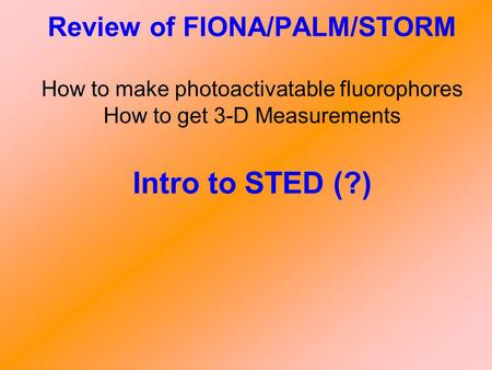 Review of FIONA/PALM/STORM How to make photoactivatable fluorophores How to get 3-D Measurements Intro to STED (?)
