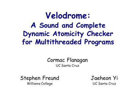 Cormac Flanagan UC Santa Cruz Velodrome: A Sound and Complete Dynamic Atomicity Checker for Multithreaded Programs Jaeheon Yi UC Santa Cruz Stephen Freund.