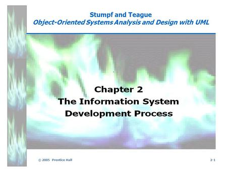 © 2005 Prentice Hall2-1 Stumpf and Teague Object-Oriented Systems Analysis and Design with UML.