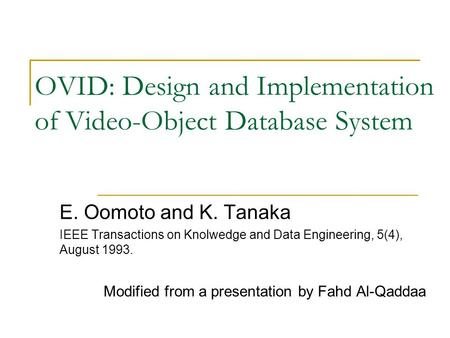 OVID: Design and Implementation of Video-Object Database System E. Oomoto and K. Tanaka IEEE Transactions on Knolwedge and Data Engineering, 5(4), August.