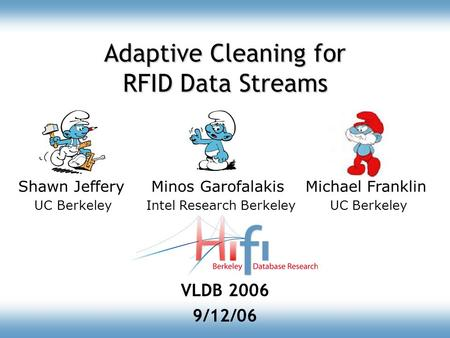 Adaptive Cleaning for RFID Data Streams VLDB 2006 9/12/06 Shawn Jeffery Minos Garofalakis Michael Franklin UC Berkeley Intel Research Berkeley UC Berkeley.