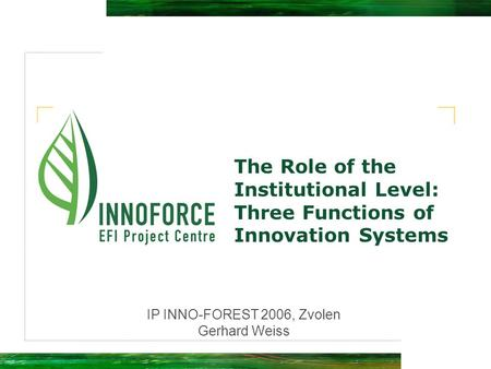 The Role of the Institutional Level: Three Functions of Innovation Systems IP INNO-FOREST 2006, Zvolen Gerhard Weiss.