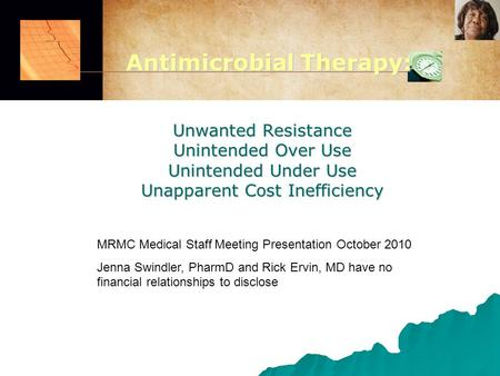 Unwanted Resistance Unintended Over Use Unintended Under Use Unapparent Cost Inefficiency MRMC Medical Staff Meeting Presentation October 2010 Jenna Swindler,