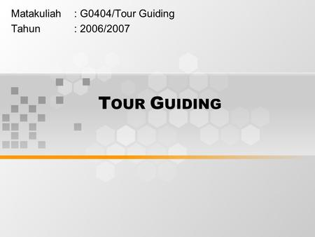 T OUR G UIDING Matakuliah: G0404/Tour Guiding Tahun: 2006/2007.