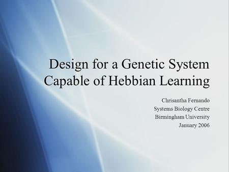 Design for a Genetic System Capable of Hebbian Learning Chrisantha Fernando Systems Biology Centre Birmingham University January 2006 Chrisantha Fernando.