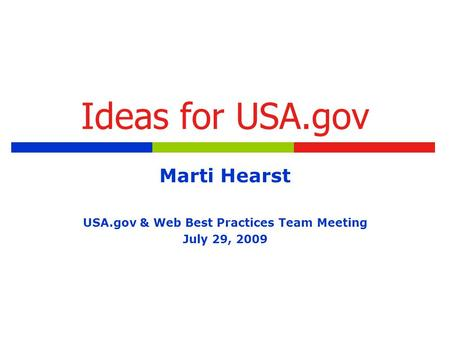 Ideas for USA.gov Marti Hearst USA.gov & Web Best Practices Team Meeting July 29, 2009.